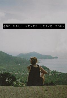 """I will never leave you nor forsake you."" Please remember this... Even if you have never talked to God in your life, do it, because God is always, always, always there for you and he will never give up on trying to win your heart to live for him"