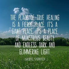 The place of true healing is a fierce place. It's a giant place. it's a place of monstrous beauty and endless dark and glimmering light. — Cheryl Strayed