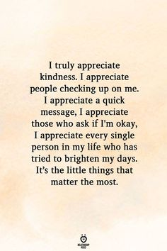 I truly appreciate kindness. I appreciate people checking up on me. I appreciate a quick message, I appreciate those who ask if I'm okay, I appreciate every single person in my life who has tried to brighten my days. It's the little things that matter the most.