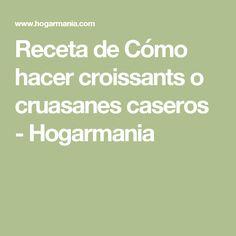 Receta de Cómo hacer croissants o cruasanes caseros - Hogarmania