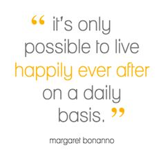 it's only possible to live happily ever after on a daily basis.