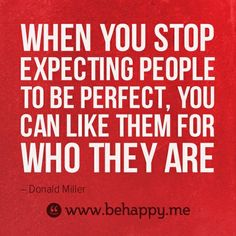 Expectations are all about us and have nothing to do with anyone else. If someone isn't who you want them to be... CHANGE (yourself)!