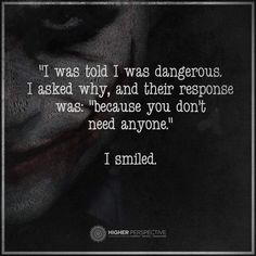 """Joker- """"I was told I was dangerous. I asked why, and their response was: 'because you don't need anyone.' I smiled. Great Quotes, Quotes To Live By, Me Quotes, Motivational Quotes, Inspirational Quotes, Qoutes, Funny Karma Quotes, Warrior Quotes, Dark Quotes"""
