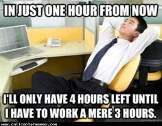 You think this at the start of every shift http://www.callcentermemes.com/think-start-every-shift/