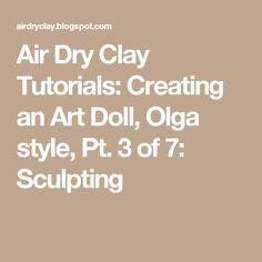 Air Dry Clay Tutorials: Creating an Art Doll, Olga style, Pt. 3 of 7: Sculpting