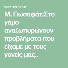 Μ. Γιωσαφάτ:Στο γάμο αναζωπυρώνουν προβλήματα που είχαμε με τους γονείς μας.. Math Equations, Quotes, Quotations, Quote, Shut Up Quotes