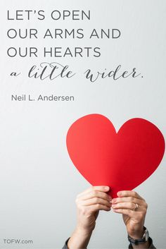 """""""Let's open our arms and our hearts a little wider."""" - Neil L. Andersen, April 2016 LDS General Conference"""
