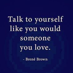 TALK TO YOURSELF WITH LOVE Brene does it again compassion & love is incomplete if it doesn't include yourself!!! Too many of us practice it with others but use our harsh inner voice to navigate our own inner dialog. Let that go breath a little & let things be a little less perfect than your inner critic is comfortable with. Happiness doesn't come from accomplishing everything or from criticising yourself. It comes from loving self talk. if you struggle at first simply ask yourself would it