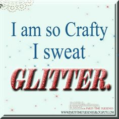 I am so Crafty I sweat glitter.   Party Time Tuesdays Challenge Blog with Your Daily Dose of Inspiration.   Blog: http://partytimetuesdays.blogspot.com/ Facebook: https://www.facebook.com/pages/Party-Time-Tuesdays/130149147050159
