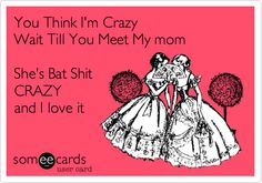 You Think I'm Crazy Wait Till You Meet My mom She's Bat Shit CRAZY and I love it.