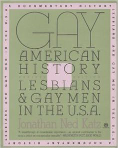 Gay American History: Lesbians and Gay Men in the U.S.A.: Jonathan Ned Katz This unique and pioneering work is a comprehensive collection of documents on American gay life from the early days of European settlement to the emergence of modern American gay culture. Hailed by reviewers, it offers a new historical perspective on this once invisible minority and its 400-year battle. Photographs and illustrations.