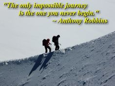 """""""The only impossible journey is the one you never begin."""" ~ Anthony Robbins quote"""