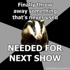 The Backstage Badger  Finally throw away something that´s never used Needed for the next show