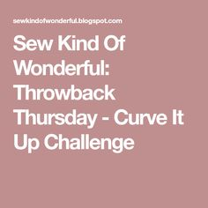 Sew Kind Of Wonderful: Throwback Thursday - Curve It Up Challenge