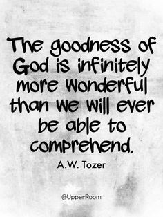 The goodness of God is infinitely more wonderful than we will ever be able to comprehend.- A.W. Tozer