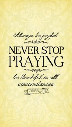 Always be joyful. Never Stop Praying, be thankful in all circumstances. 1 Thessalonians 5:16