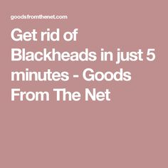 Get rid of Blackheads in just 5 minutes - Goods From The Net