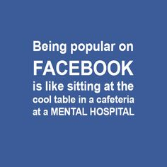 Being popular on Facebook is like sitting at the cool table in a cafeteria at a mental hospital. 40 Funny Sarcastic Come Back Quotes For Your Facebook Friends And Enemies