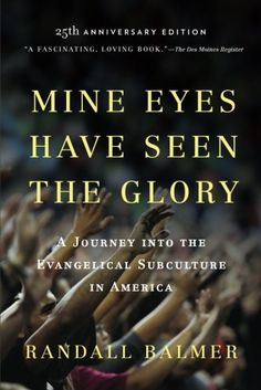 Mine Eyes Have Seen the Glory: A Journey into the Evangelical Subculture in America, 25th Anniversary Edition by Randall Balmer