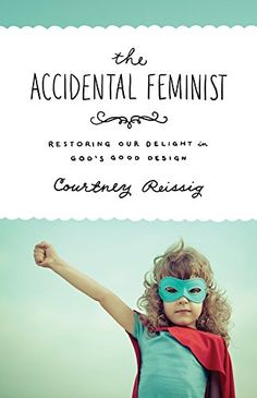 The Accidental Feminist: Restoring Our Delight in God's Good Design eBook: Courtney Reissig: Amazon.com.au: Kindle Store