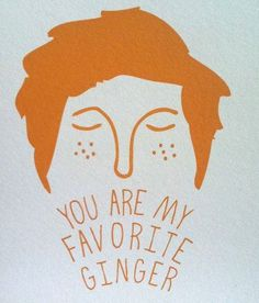 You are my favorite ginger