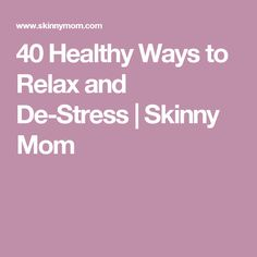 40 Healthy Ways to Relax and De-Stress | Skinny Mom