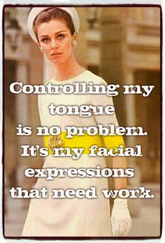 Controlling my tongue is no problem. It's my facial expressions that need work.