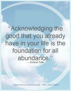 """Acknowledging the good that you already have in your life is the foundation for all abundance."" ~ Eckhart Tolle"