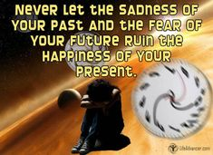 Never Let The Sadness Of Your Past And The Fear Of Your Future | via @lifeadvancer #quotes