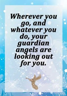 Wherever you go, and whatever you do, your guardian angels are looking out for you.
