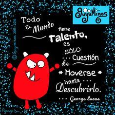 Everybody has talent, it's just a matter of moving around until you've discovered what it is. Todo el mundo tiene talento, es sólo cuestión de moverse hasta descubrirlo - George Lucas Descúbrelo! ;)   #frases   #georgelucas  #talento   #guyuminos