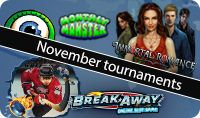 NOVEMBER TOURNAMENTS: The Monthly Monster, with a $30,000 pool prize, will be in play from Monday 24th through November 30th featuring the Immortal Romance Tournament Slot.