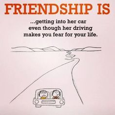 I'm even more convinced we're Thelma & Louise, cause Louise was a bad driver.. And so are you.. Lol