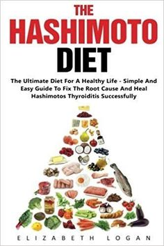 The Hashimoto Diet: The Ultimate Diet For A Healthy Life - Simple And Easy Guide To Fix The Root Cause And Heal Hashimotos Thyroiditis Successfully (Hashimotos, Thyroid Diet, Hypothyroidism): Elizabeth Logan: 9781539381167: Amazon.com: Books