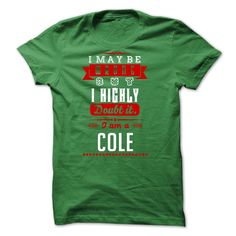 COLE - I ̿̿̿(•̪ ) May Be Wrong But I ᗕ highly i am COLE one butI was born with a name, surname, and you too! If your name, your last name is COLE. this is my shirt for you.  Please order to have his shirt as pride! there are many colors for you to unleash your choice!  if you want to choose a different name, type the name into the search you will have what you want!  Thank you very much! COLE, wrong, never, name, names, i, i am, a, COLE i may be wrong, never, i am a