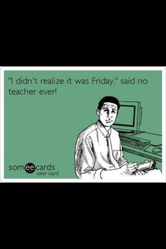 This cracks me up! However, I did learn throughout this practicum that teaching is not a walk in the park.The hard work is always worth it, but it isn't always easy. When Friday comes, the students are not the only excited ones.
