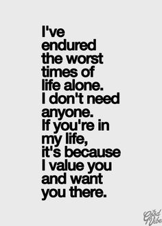 If your in my life its because I value you amd want you there
