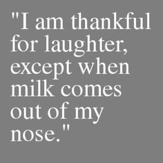 @Caroline Westman @Mary Kiewit @Depreena Robertson    I am thankful for laughter except when you guys almost make blue moon come out of my nose.