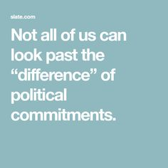 """Not all of us can look past the """"difference"""" of political commitments."""
