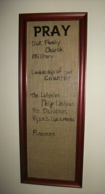 Pray-old long picture frame(think Home Interiors, above your Mom's sofa!) -cover with fabric(or burlap in this case) use vinyl to write your headline,and put glass back on,  and use Vis a Vis markers to write with!