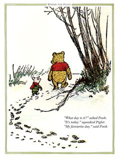 "What day is it? asked Pooh,""It's today"" squeaked Piglet ""My favourite day"" said Pooh. Purchase our great range of Winnie the Pooh prints and quotes online."
