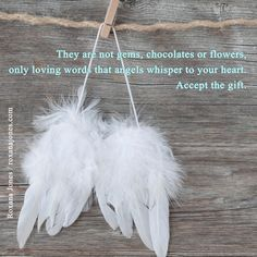 They're intangible but they're loving words that angels always whisper to you. Accept the gift. - Roxana Jones