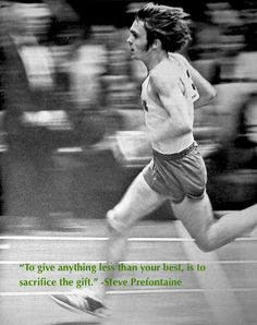 """To give anything less than your best, is to sacrifice the gift"" -Steve Prefontaine"