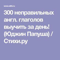 300 неправильных англ. глаголов выучить за день! (Юджин Папуша) / Стихи.ру