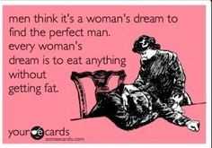 so true...however the perfect man is a nice addition to the being able to eat and not get fat! :)