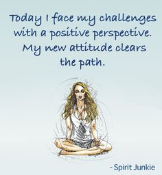 Today I face my challenges with a positive perspective. My new attitude clears the path.