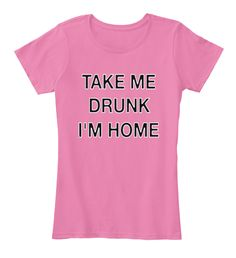 Take Me Drunk I'm Home True Pink Women's T-Shirt Front