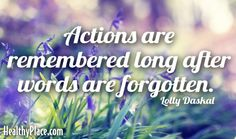 Quote: Actions are remembered long after words are forgotten.-Lolly Daskal. www.HealthyPlace.com