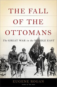 The Fall of the Ottomans: The Great War in the Middle East: Eugene Rogan: 9780465023073: Amazon.com: Books