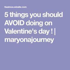 5 things you should AVOID doing on Valentine's day ! | maryonajourney